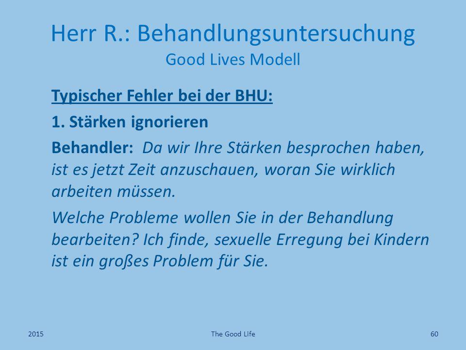 Herr R.: Behandlungsuntersuchung Good Lives Modell Typischer Fehler bei der BHU: 1. Stärken ignorieren Behandler: Da wir Ihre Stärken besprochen haben