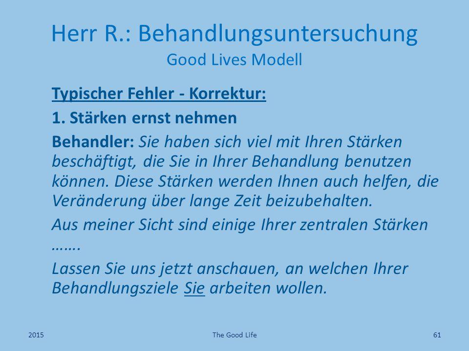 Herr R.: Behandlungsuntersuchung Good Lives Modell Typischer Fehler - Korrektur: 1. Stärken ernst nehmen Behandler: Sie haben sich viel mit Ihren Stär