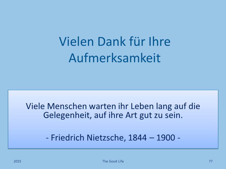Vielen Dank für Ihre Aufmerksamkeit Viele Menschen warten ihr Leben lang auf die Gelegenheit, auf ihre Art gut zu sein. - Friedrich Nietzsche, 1844 –