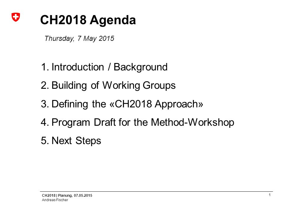 CH2018 | Planung, 07.05.2015 Andreas Fischer 1 CH2018 Agenda Thursday, 7 May 2015 1.Introduction / Background 2.Building of Working Groups 3.Defining the «CH2018 Approach» 4.Program Draft for the Method-Workshop 5.Next Steps