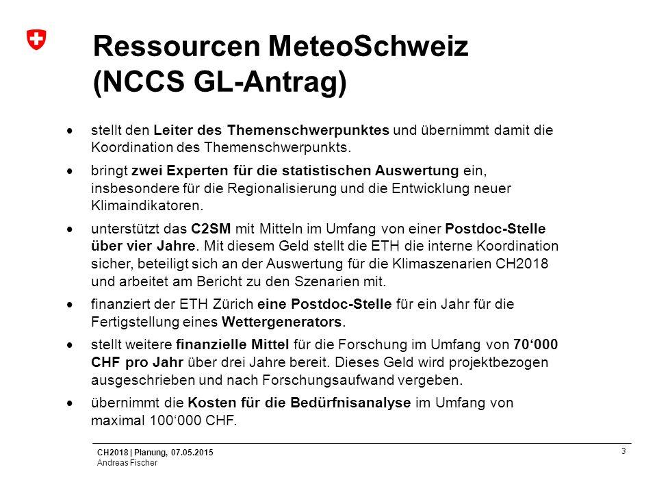 CH2018   Planung, 07.05.2015 Andreas Fischer 4 Ressourcen ETH (NCCS GL-Antrag)  fokussiert sich mit den Professuren Klimaphysik (Reto Knutti) und Klima und Wasserkreislauf (Christoph Schär) auf die Klimamodellierung und die physikalischen Aspekte des Klimasystems.