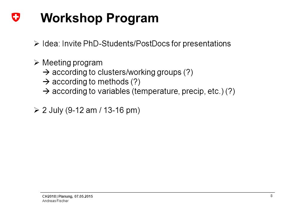CH2018 | Planung, 07.05.2015 Andreas Fischer 8 Workshop Program  Idea: Invite PhD-Students/PostDocs for presentations  Meeting program  according to clusters/working groups (?)  according to methods (?)  according to variables (temperature, precip, etc.) (?)  2 July (9-12 am / 13-16 pm)