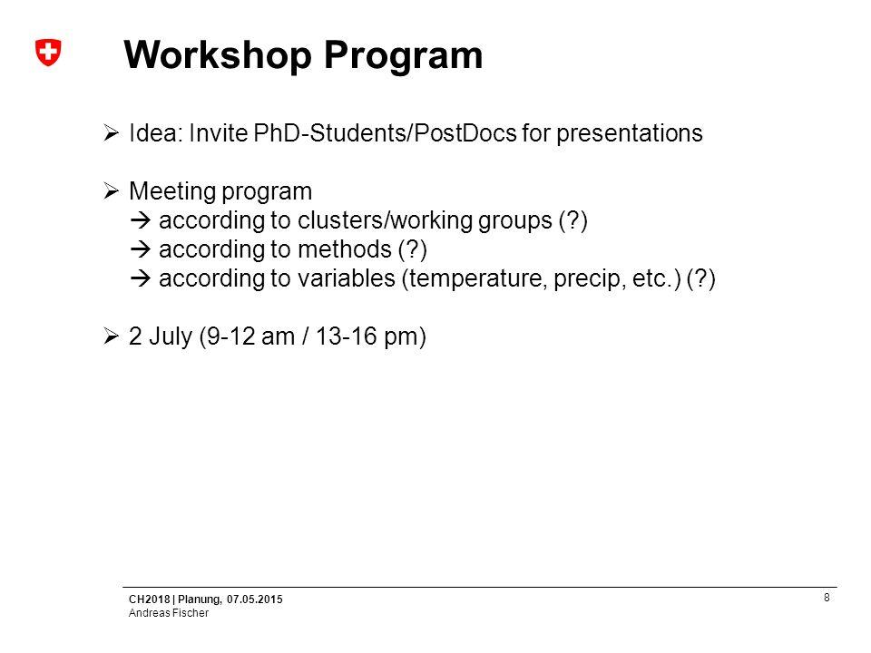 CH2018   Planung, 07.05.2015 Andreas Fischer 9 Next Steps  Meeting on Bayesian Methodology (12 July)  Ausschreibung PostDoc am C2SM  MeteoSwiss makes first draft  Finalising Program for Workshop  Web-Platform