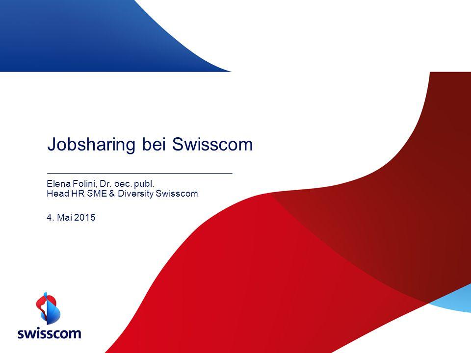 Jobsharing bei Swisscom Elena Folini, Dr. oec. publ. Head HR SME & Diversity Swisscom 4. Mai 2015