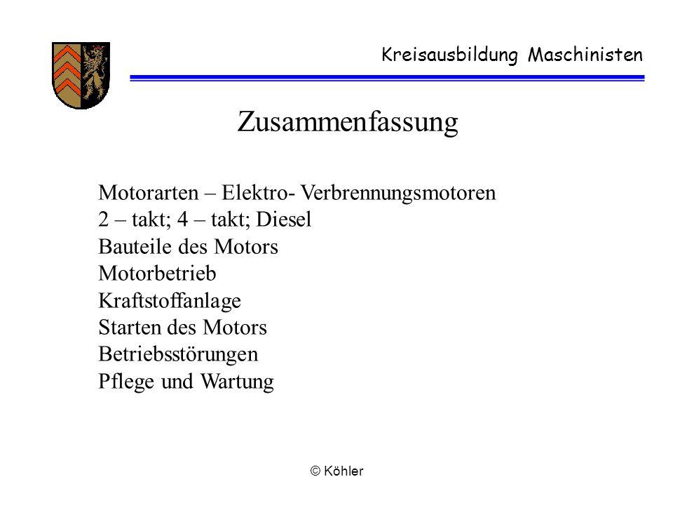 © Köhler Kreisausbildung Maschinisten Zusammenfassung Motorarten – Elektro- Verbrennungsmotoren 2 – takt; 4 – takt; Diesel Bauteile des Motors Motorbe