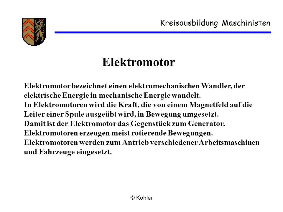© Köhler Kreisausbildung Maschinisten Elektromotor Elektromotor bezeichnet einen elektromechanischen Wandler, der elektrische Energie in mechanische E