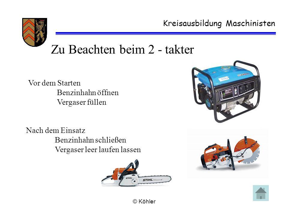 © Köhler Kreisausbildung Maschinisten Zu Beachten beim 2 - takter Vor dem Starten Benzinhahn öffnen Vergaser füllen Nach dem Einsatz Benzinhahn schlie
