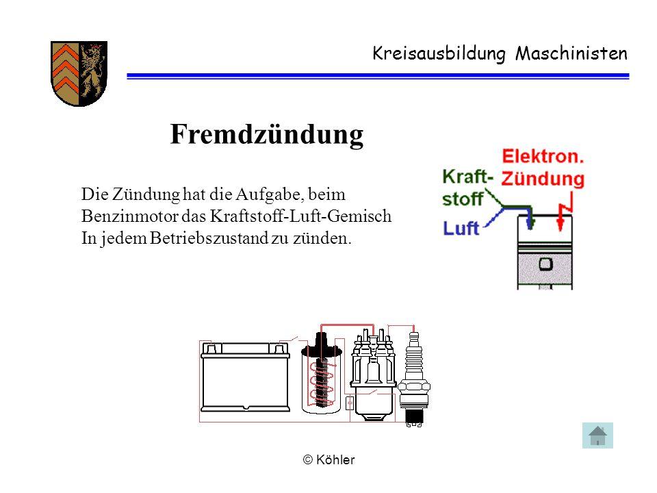 © Köhler Kreisausbildung Maschinisten Fremdzündung Die Zündung hat die Aufgabe, beim Benzinmotor das Kraftstoff-Luft-Gemisch In jedem Betriebszustand