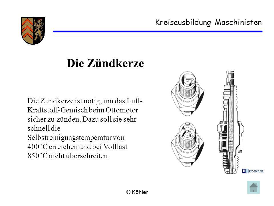© Köhler Kreisausbildung Maschinisten Die Zündkerze Die Zündkerze ist nötig, um das Luft- Kraftstoff-Gemisch beim Ottomotor sicher zu zünden. Dazu sol