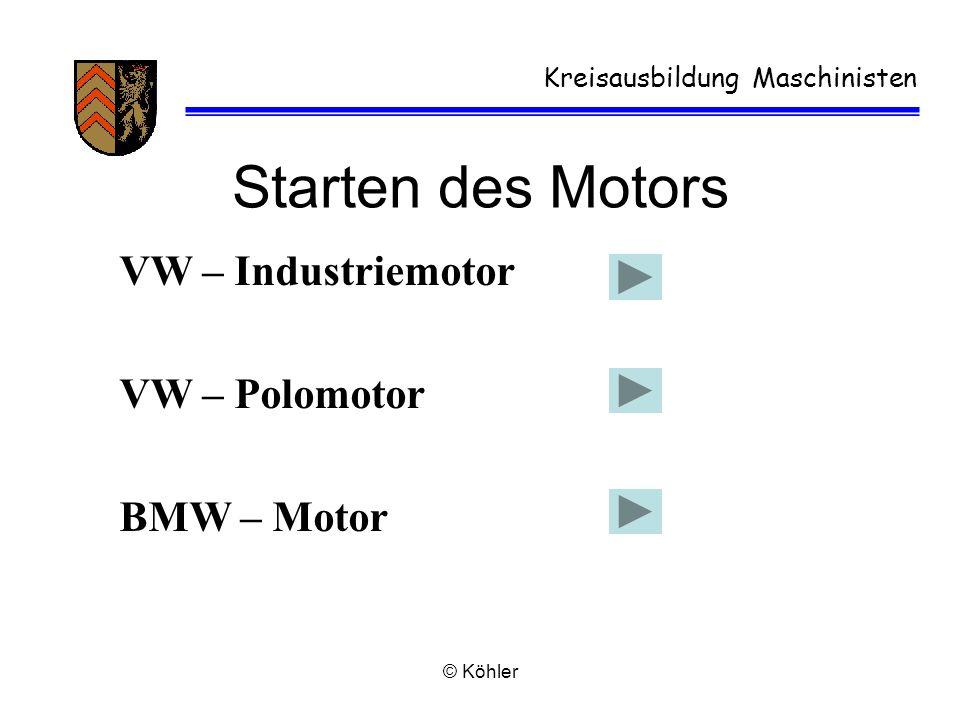 © Köhler Kreisausbildung Maschinisten Starten des Motors VW – Industriemotor VW – Polomotor BMW – Motor