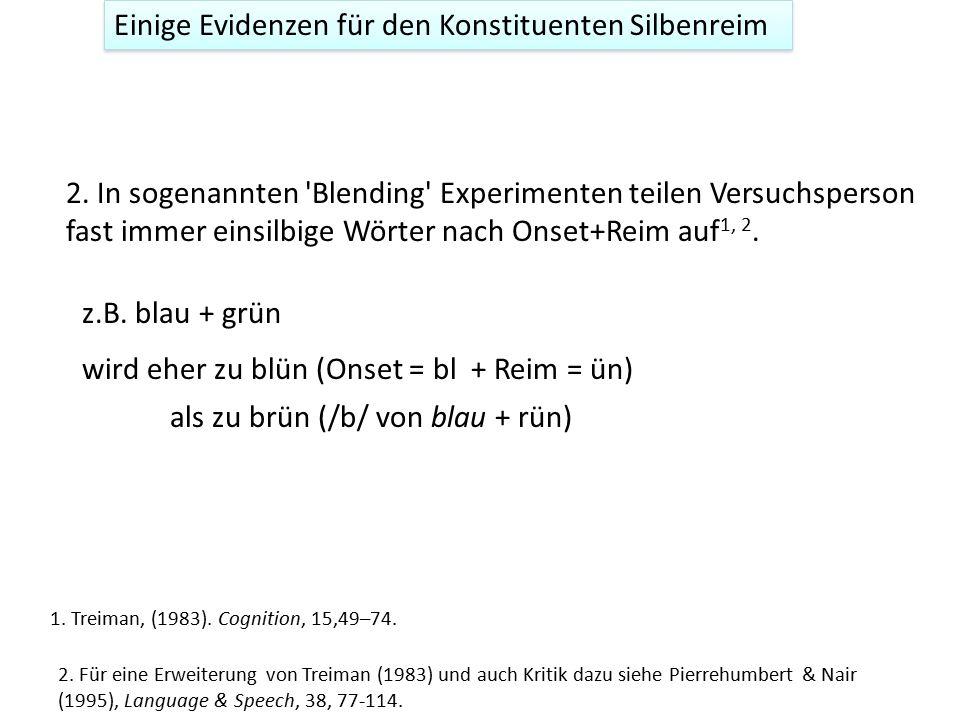 Einige Evidenzen für den Konstituenten Silbenreim 2. In sogenannten 'Blending' Experimenten teilen Versuchsperson fast immer einsilbige Wörter nach On