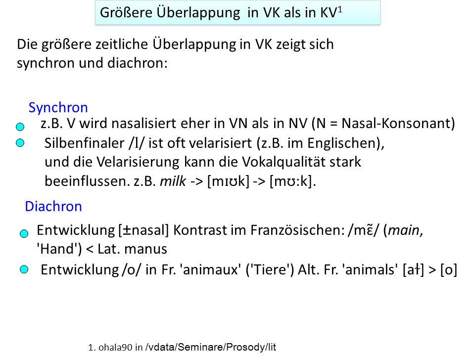 Größere Überlappung in VK als in KV 1 Die größere zeitliche Überlappung in VK zeigt sich synchron und diachron: Synchron Diachron z.B. V wird nasalisi