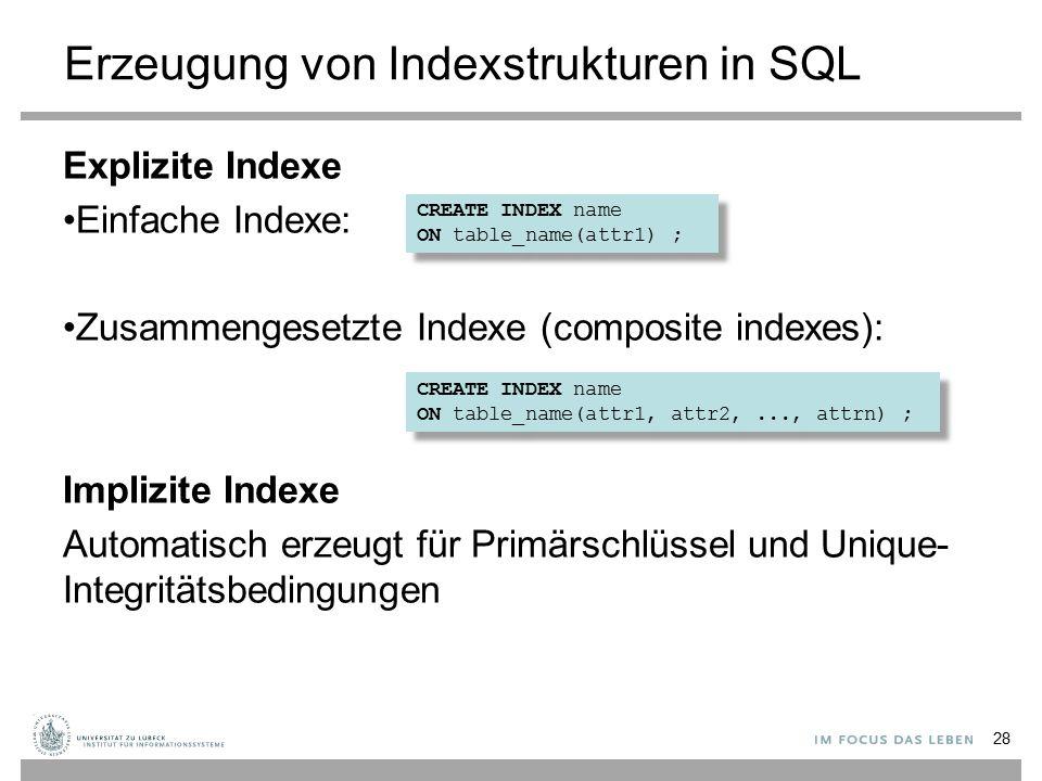 Erzeugung von Indexstrukturen in SQL Explizite Indexe Einfache Indexe: Zusammengesetzte Indexe (composite indexes): Implizite Indexe Automatisch erzeugt für Primärschlüssel und Unique- Integritätsbedingungen 28 CREATE INDEX name ON table_name(attr1) ; CREATE INDEX name ON table_name(attr1) ; CREATE INDEX name ON table_name(attr1, attr2,..., attrn) ; CREATE INDEX name ON table_name(attr1, attr2,..., attrn) ;