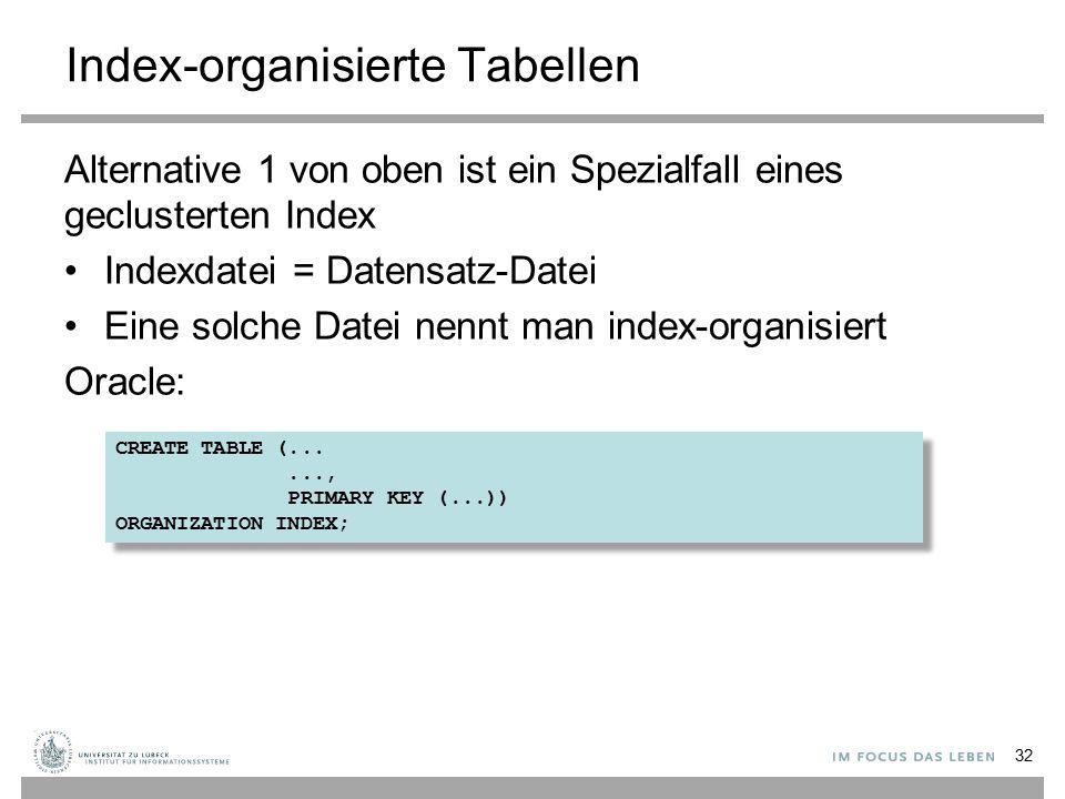 Index-organisierte Tabellen Alternative 1 von oben ist ein Spezialfall eines geclusterten Index Indexdatei = Datensatz-Datei Eine solche Datei nennt man index-organisiert Oracle: 32 CREATE TABLE (......, PRIMARY KEY (...)) ORGANIZATION INDEX; CREATE TABLE (......, PRIMARY KEY (...)) ORGANIZATION INDEX;
