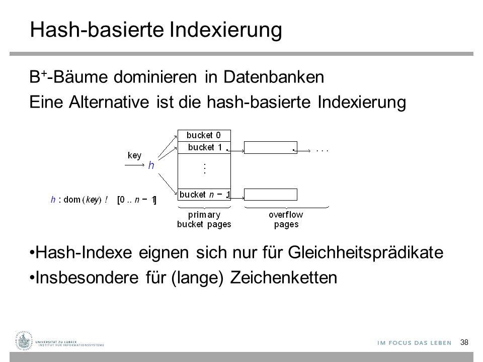 Hash-basierte Indexierung B + -Bäume dominieren in Datenbanken Eine Alternative ist die hash-basierte Indexierung Hash-Indexe eignen sich nur für Gleichheitsprädikate Insbesondere für (lange) Zeichenketten 38