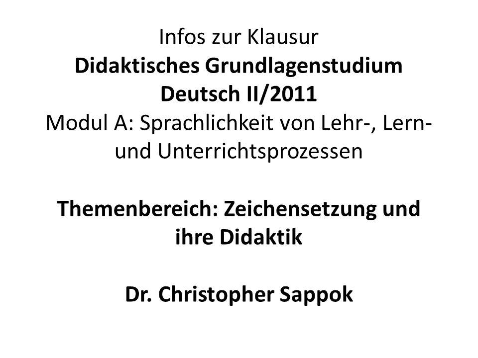 Infos zur Klausur Didaktisches Grundlagenstudium Deutsch II/2011 Modul A: Sprachlichkeit von Lehr-, Lern- und Unterrichtsprozessen Themenbereich: Zeichensetzung und ihre Didaktik Dr.