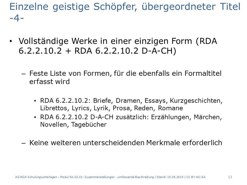 Einzelne geistige Schöpfer, übergeordneter Titel -4- Vollständige Werke in einer einzigen Form (RDA 6.2.2.10.2 + RDA 6.2.2.10.2 D-A-CH) – Feste Liste von Formen, für die ebenfalls ein Formaltitel erfasst wird RDA 6.2.2.10.2: Briefe, Dramen, Essays, Kurzgeschichten, Librettos, Lyrics, Lyrik, Prosa, Reden, Romane RDA 6.2.2.10.2 D-A-CH zusätzlich: Erzählungen, Märchen, Novellen, Tagebücher – Keine weiteren unterscheidenden Merkmale erforderlich AG RDA Schulungsunterlagen – Modul 5A.02.01: Zusammenstellungen - umfassende Beschreibung | Stand: 15.05.2015 | CC BY-NC-SA 13