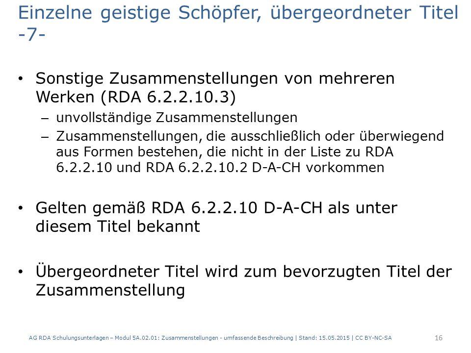 Einzelne geistige Schöpfer, übergeordneter Titel -7- Sonstige Zusammenstellungen von mehreren Werken (RDA 6.2.2.10.3) – unvollständige Zusammenstellungen – Zusammenstellungen, die ausschließlich oder überwiegend aus Formen bestehen, die nicht in der Liste zu RDA 6.2.2.10 und RDA 6.2.2.10.2 D-A-CH vorkommen Gelten gemäß RDA 6.2.2.10 D-A-CH als unter diesem Titel bekannt Übergeordneter Titel wird zum bevorzugten Titel der Zusammenstellung AG RDA Schulungsunterlagen – Modul 5A.02.01: Zusammenstellungen - umfassende Beschreibung | Stand: 15.05.2015 | CC BY-NC-SA 16