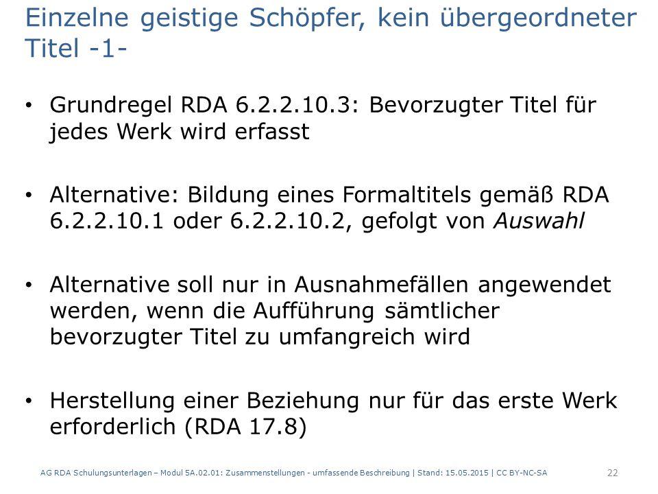 Einzelne geistige Schöpfer, kein übergeordneter Titel -1- Grundregel RDA 6.2.2.10.3: Bevorzugter Titel für jedes Werk wird erfasst Alternative: Bildung eines Formaltitels gemäß RDA 6.2.2.10.1 oder 6.2.2.10.2, gefolgt von Auswahl Alternative soll nur in Ausnahmefällen angewendet werden, wenn die Aufführung sämtlicher bevorzugter Titel zu umfangreich wird Herstellung einer Beziehung nur für das erste Werk erforderlich (RDA 17.8) AG RDA Schulungsunterlagen – Modul 5A.02.01: Zusammenstellungen - umfassende Beschreibung | Stand: 15.05.2015 | CC BY-NC-SA 22