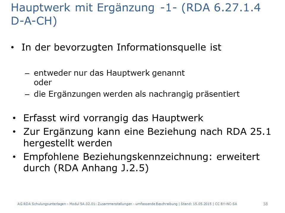 Hauptwerk mit Ergänzung -1- (RDA 6.27.1.4 D-A-CH) In der bevorzugten Informationsquelle ist – entweder nur das Hauptwerk genannt oder – die Ergänzungen werden als nachrangig präsentiert Erfasst wird vorrangig das Hauptwerk Zur Ergänzung kann eine Beziehung nach RDA 25.1 hergestellt werden Empfohlene Beziehungskennzeichnung: erweitert durch (RDA Anhang J.2.5) AG RDA Schulungsunterlagen – Modul 5A.02.01: Zusammenstellungen - umfassende Beschreibung | Stand: 15.05.2015 | CC BY-NC-SA 38