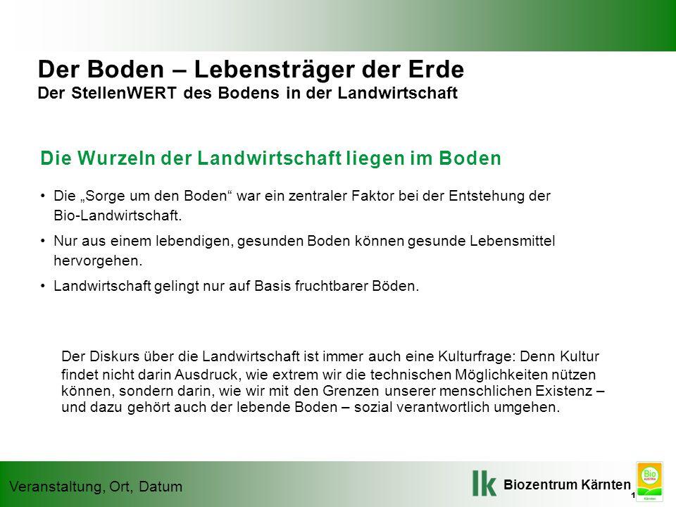 """Biozentrum Kärnten Veranstaltung, Ort, Datum Die Wurzeln der Landwirtschaft liegen im Boden Die """"Sorge um den Boden war ein zentraler Faktor bei der Entstehung der Bio-Landwirtschaft."""