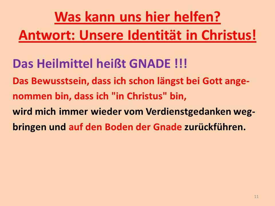 Was kann uns hier helfen? Antwort: Unsere Identität in Christus! Das Heilmittel heißt GNADE !!! Das Bewusstsein, dass ich schon längst bei Gott ange-