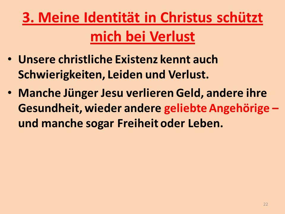 3. Meine Identität in Christus schützt mich bei Verlust Unsere christliche Existenz kennt auch Schwierigkeiten, Leiden und Verlust. Manche Jünger Jesu
