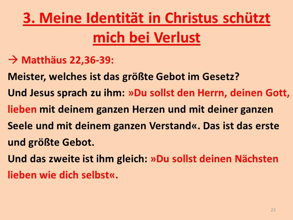 3. Meine Identität in Christus schützt mich bei Verlust  Matthäus 22,36-39: Meister, welches ist das größte Gebot im Gesetz? Und Jesus sprach zu ihm: