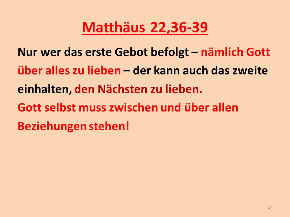 Matthäus 22,36-39 Nur wer das erste Gebot befolgt – nämlich Gott über alles zu lieben – der kann auch das zweite einhalten, den Nächsten zu lieben. Go