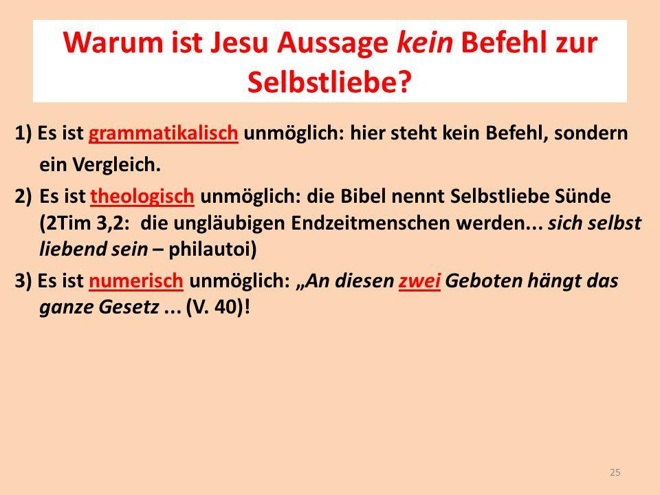Warum ist Jesu Aussage kein Befehl zur Selbstliebe? 1) Es ist grammatikalisch unmöglich: hier steht kein Befehl, sondern ein Vergleich. 2)Es ist theol