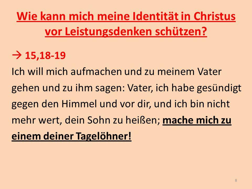 Wie kann mich meine Identität in Christus vor Leistungsdenken schützen?  15,18-19 Ich will mich aufmachen und zu meinem Vater gehen und zu ihm sagen: