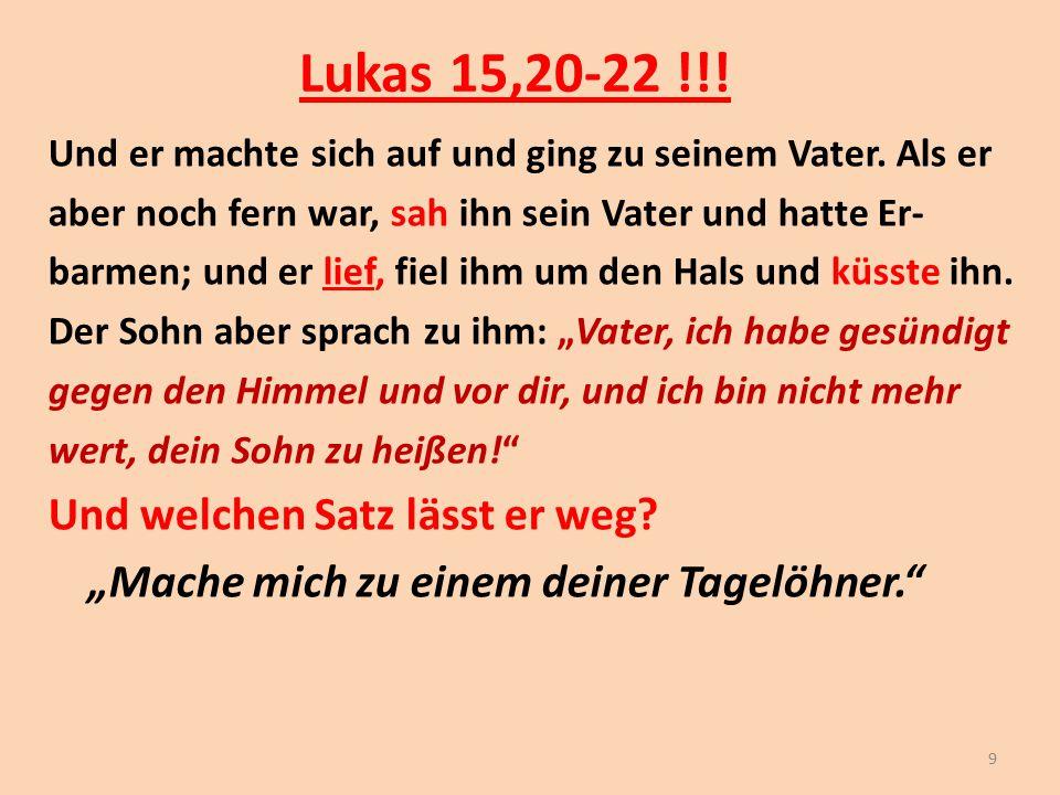 Lukas 15,20-22 !!! Und er machte sich auf und ging zu seinem Vater. Als er aber noch fern war, sah ihn sein Vater und hatte Er- barmen; und er lief, f