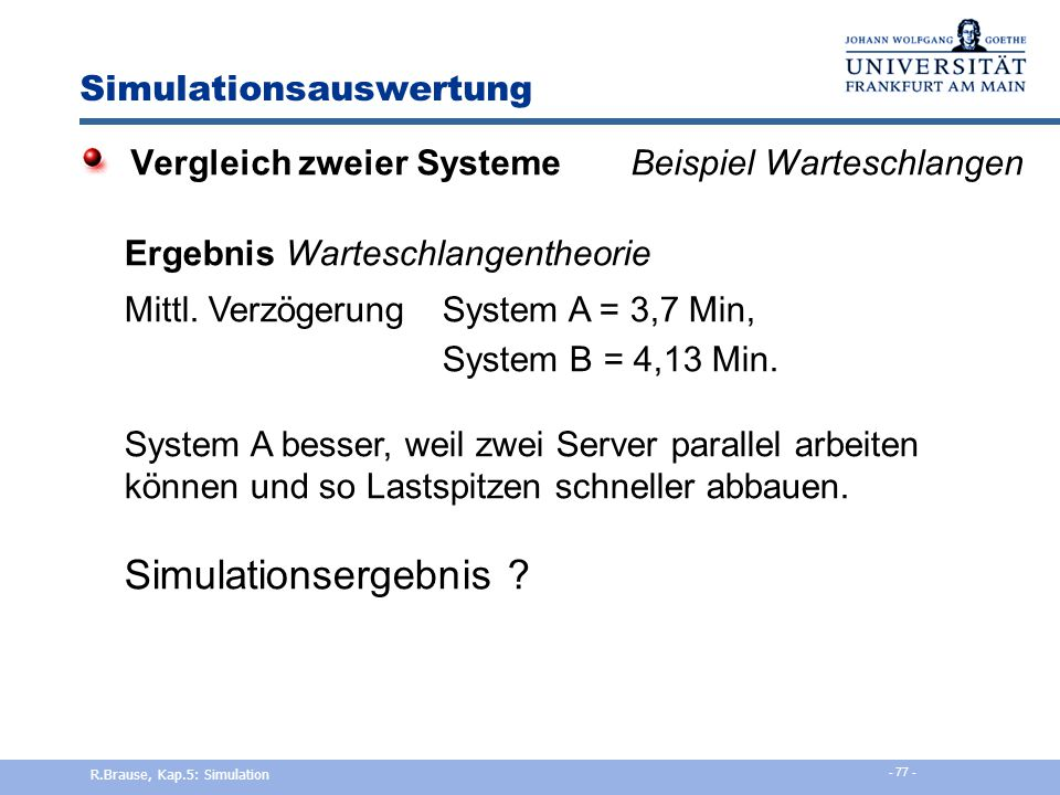 Simulationsauswertung Beispiel: Vergleich von zwei Computersystemen System ALeistung = 500 Transakt./sek, Preis= 500€ 1 Warteschlange, 2 Server System