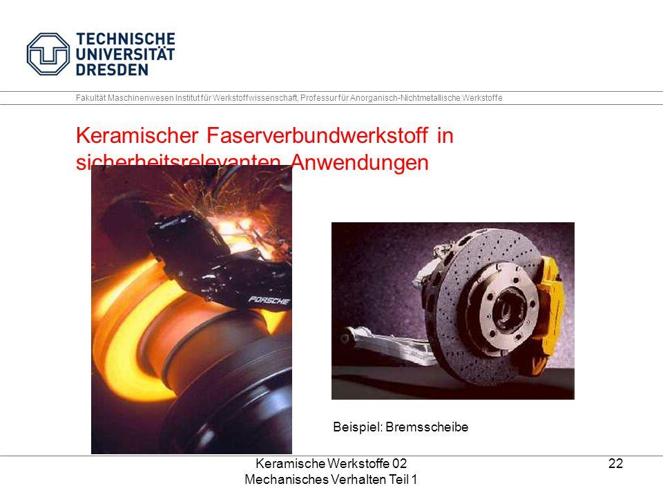 Keramische Werkstoffe 02 Mechanisches Verhalten Teil 1 22 Fakultät Maschinenwesen Institut für Werkstoffwissenschaft, Professur für Anorganisch-Nichtmetallische Werkstoffe Keramischer Faserverbundwerkstoff in sicherheitsrelevanten Anwendungen Beispiel: Bremsscheibe
