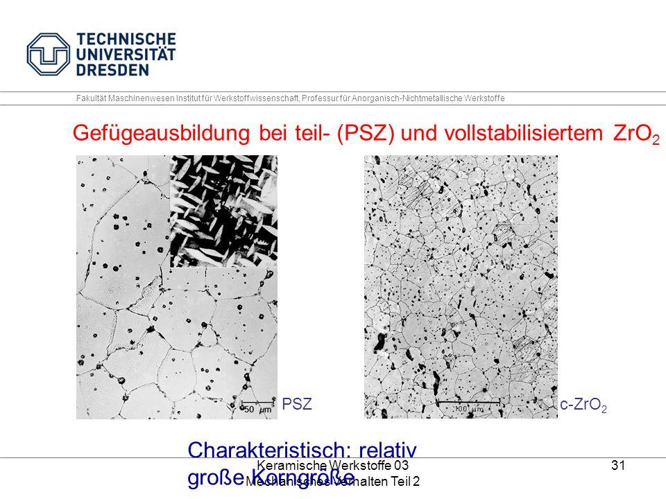 Keramische Werkstoffe 03 Mechanisches Verhalten Teil 2 31 Fakultät Maschinenwesen Institut für Werkstoffwissenschaft, Professur für Anorganisch-Nichtmetallische Werkstoffe PSZc-ZrO 2 Charakteristisch: relativ große Korngröße Gefügeausbildung bei teil- (PSZ) und vollstabilisiertem ZrO 2 (c-ZrO 2 )