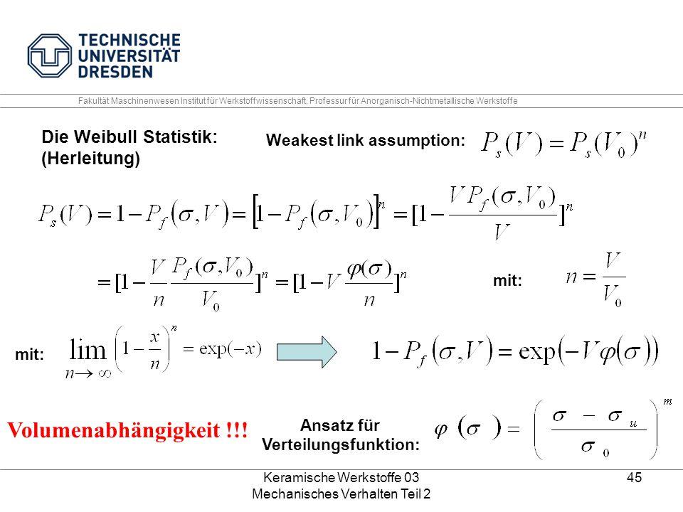 Keramische Werkstoffe 03 Mechanisches Verhalten Teil 2 45 Die Weibull Statistik: (Herleitung) Weakest link assumption: mit: Ansatz für Verteilungsfunktion: Volumenabhängigkeit !!.