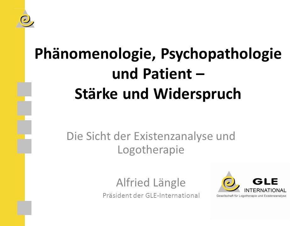 Phänomenologie, Psychopathologie und Patient – Stärke und Widerspruch Die Sicht der Existenzanalyse und Logotherapie Alfried Längle Präsident der GLE-International
