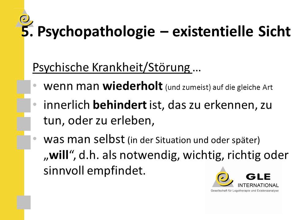 5. Psychopathologie – existentielle Sicht Psychische Krankheit/Störung … wenn man wiederholt (und zumeist) auf die gleiche Art innerlich behindert ist