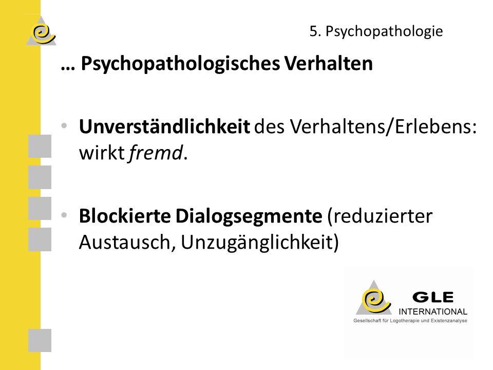 5. Psychopathologie … Psychopathologisches Verhalten Unverständlichkeit des Verhaltens/Erlebens: wirkt fremd. Blockierte Dialogsegmente (reduzierter A