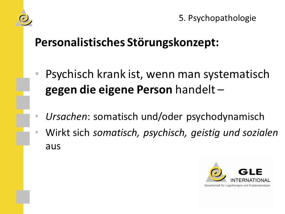 5. Psychopathologie Personalistisches Störungskonzept: Psychisch krank ist, wenn man systematisch gegen die eigene Person handelt – Ursachen: somatisc