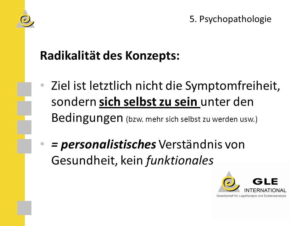 5. Psychopathologie Radikalität des Konzepts: Ziel ist letztlich nicht die Symptomfreiheit, sondern sich selbst zu sein unter den Bedingungen (bzw. me