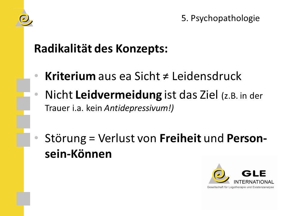 5. Psychopathologie Radikalität des Konzepts: Kriterium aus ea Sicht ≠ Leidensdruck Nicht Leidvermeidung ist das Ziel (z.B. in der Trauer i.a. kein An