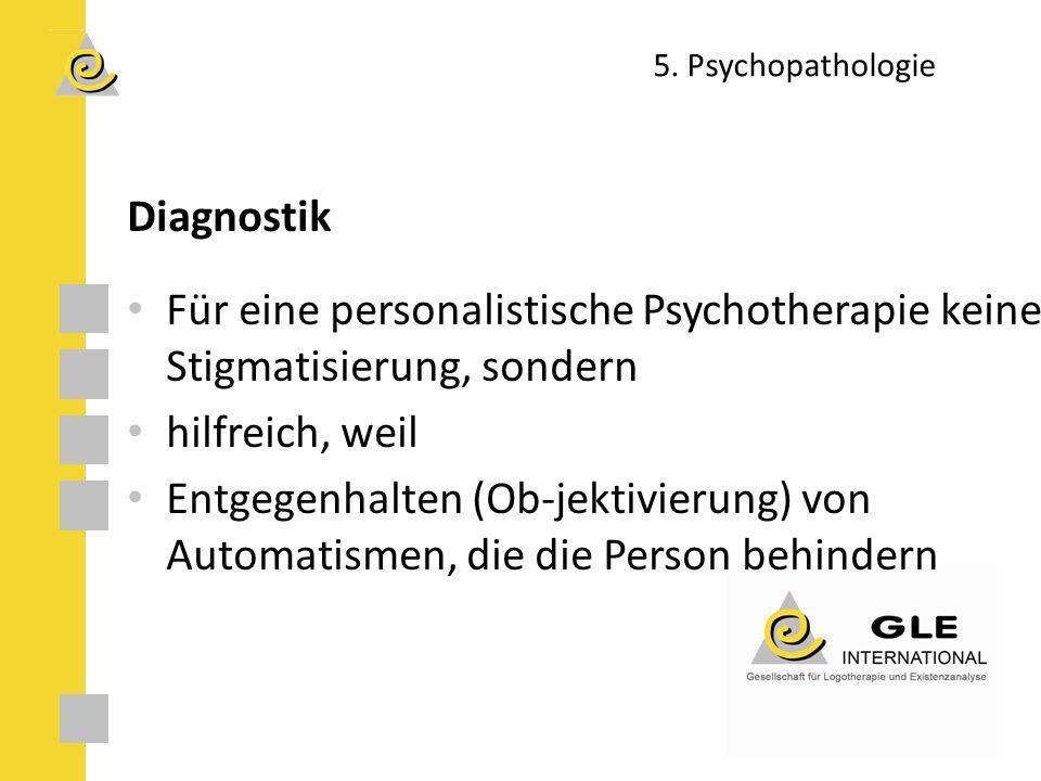 5. Psychopathologie Diagnostik Für eine personalistische Psychotherapie keine Stigmatisierung, sondern hilfreich, weil Entgegenhalten (Ob-jektivierung