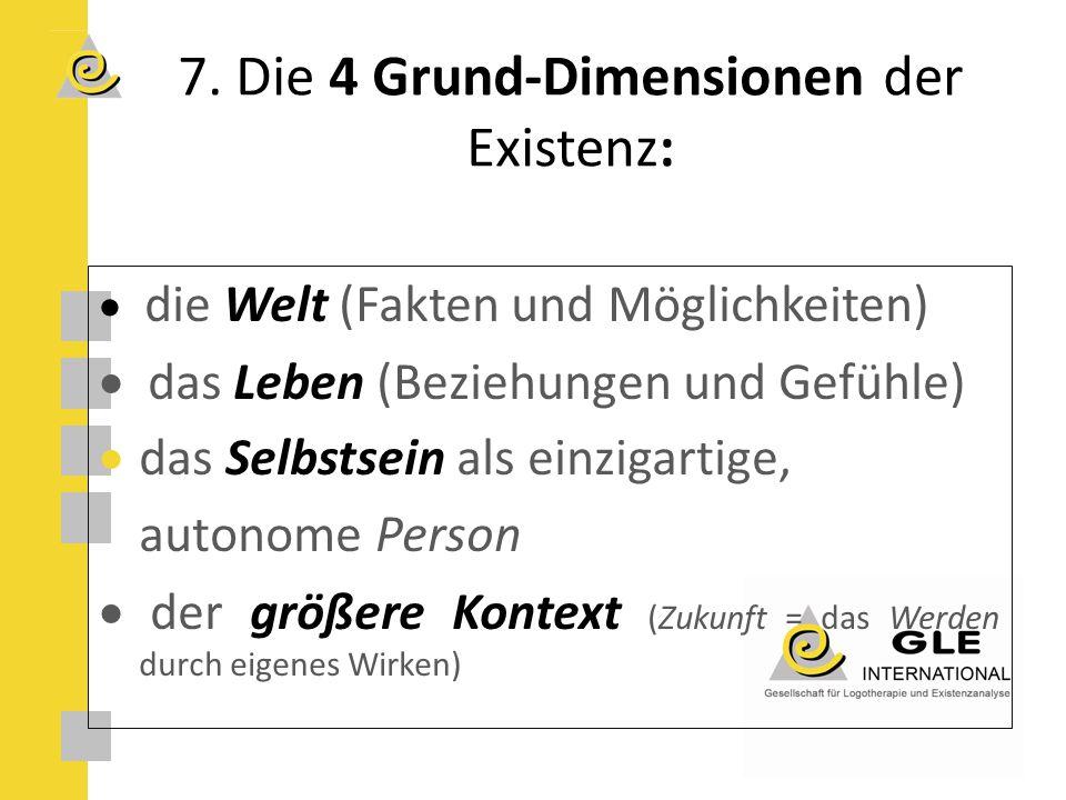 7. Die 4 Grund-Dimensionen der Existenz:  die Welt (Fakten und Möglichkeiten)  das Leben (Beziehungen und Gefühle)  das Selbstsein als einzigarti