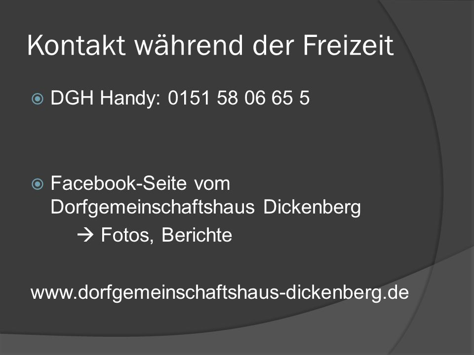 Kontakt während der Freizeit  DGH Handy: 0151 58 06 65 5  Facebook-Seite vom Dorfgemeinschaftshaus Dickenberg  Fotos, Berichte www.dorfgemeinschaftshaus-dickenberg.de