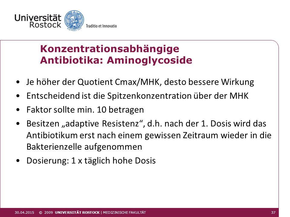 30.04.201537 © 2009 UNIVERSITÄT ROSTOCK | MEDIZINISCHE FAKULTÄT Konzentrationsabhängige Antibiotika: Aminoglycoside Je höher der Quotient Cmax/MHK, de