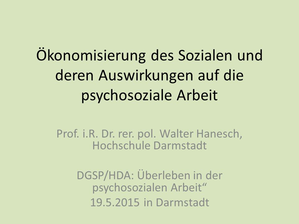 Ökonomisierung des Sozialen und deren Auswirkungen auf die psychosoziale Arbeit Prof. i.R. Dr. rer. pol. Walter Hanesch, Hochschule Darmstadt DGSP/HDA