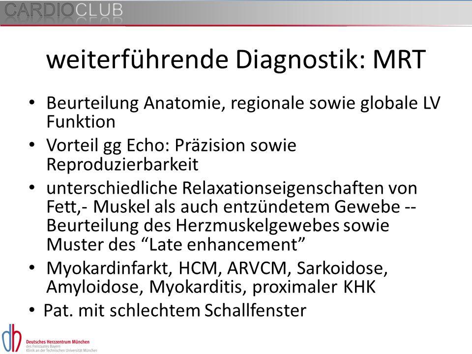 weiterführende Diagnostik: MRT Beurteilung Anatomie, regionale sowie globale LV Funktion Vorteil gg Echo: Präzision sowie Reproduzierbarkeit unterschi