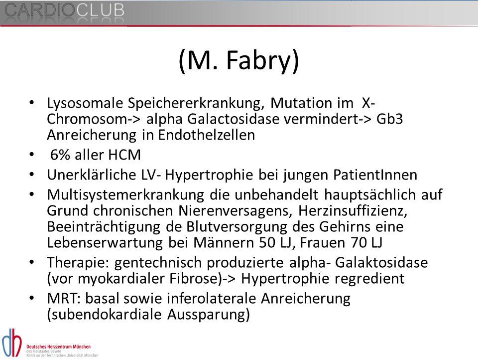 (M. Fabry) Lysosomale Speichererkrankung, Mutation im X- Chromosom-> alpha Galactosidase vermindert-> Gb3 Anreicherung in Endothelzellen 6% aller HCM