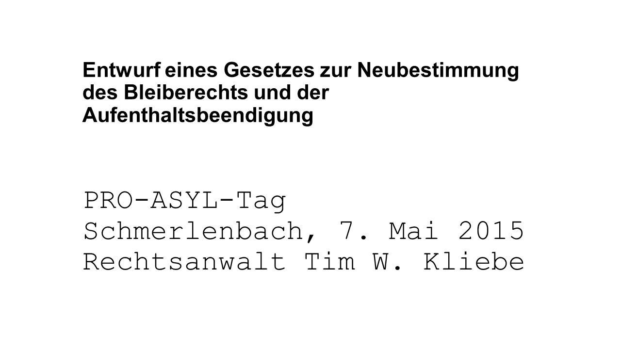 Entwurf eines Gesetzes zur Neubestimmung des Bleiberechts und der Aufenthaltsbeendigung PRO-ASYL-Tag Schmerlenbach, 7. Mai 2015 Rechtsanwalt Tim W. Kl